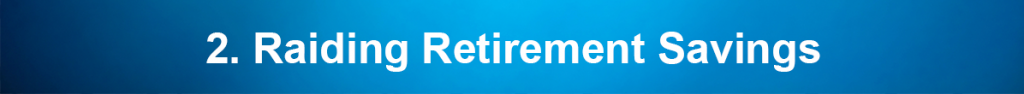 2. Raiding Retirement Savings