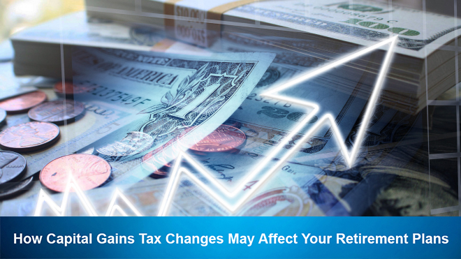 How Capital Gains Tax Changes May Affect Your Retirement Plans